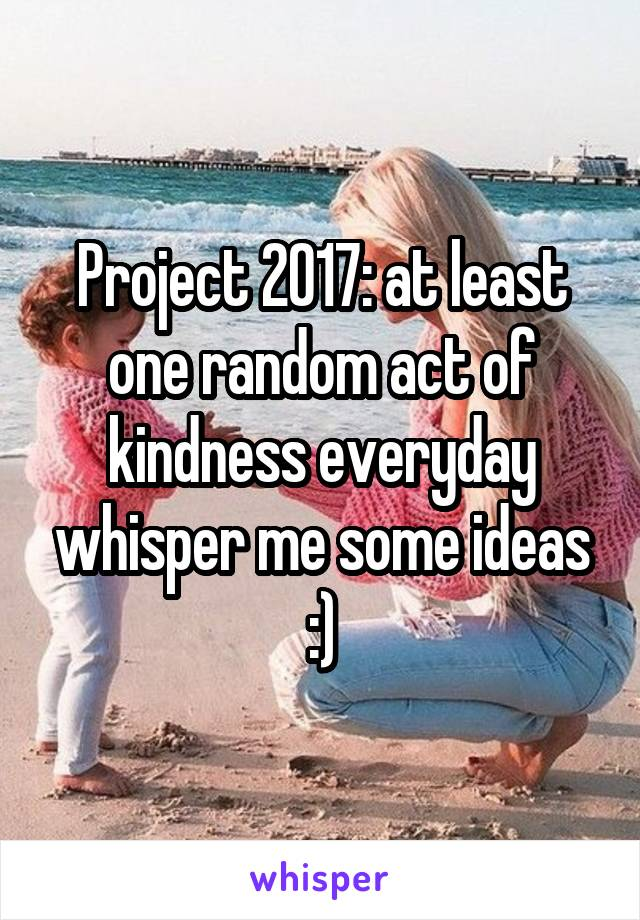 Project 2017: at least one random act of kindness everyday whisper me some ideas :)