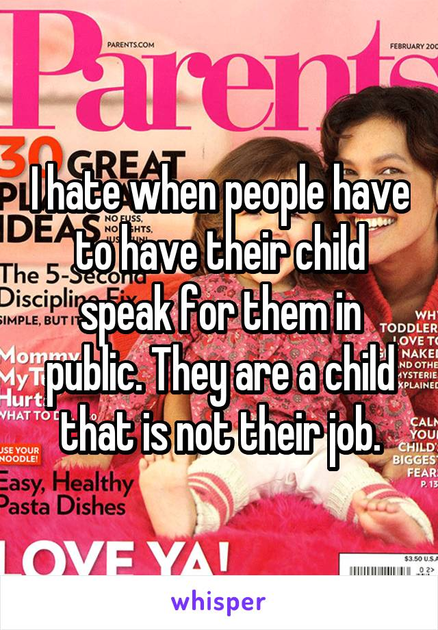 I hate when people have to have their child speak for them in public. They are a child that is not their job.