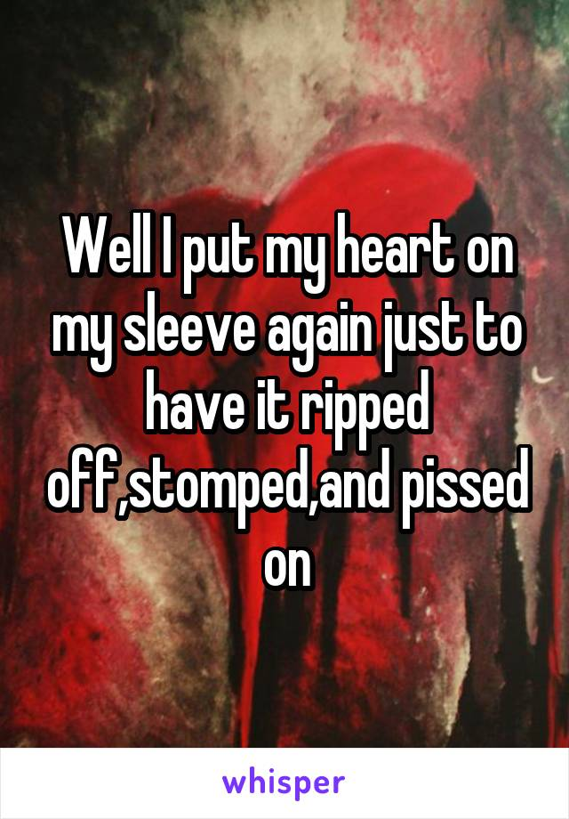 Well I put my heart on my sleeve again just to have it ripped off,stomped,and pissed on