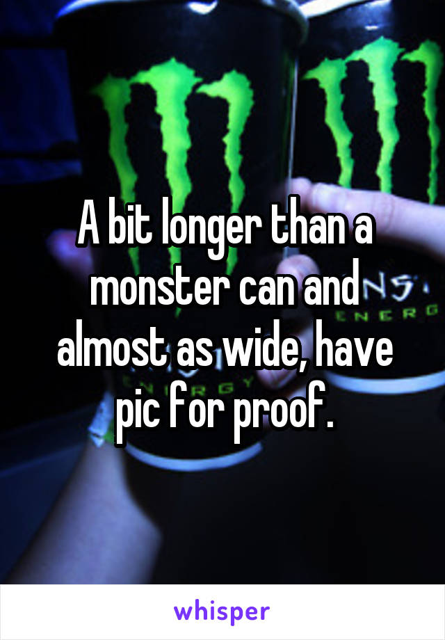 A bit longer than a monster can and almost as wide, have pic for proof.
