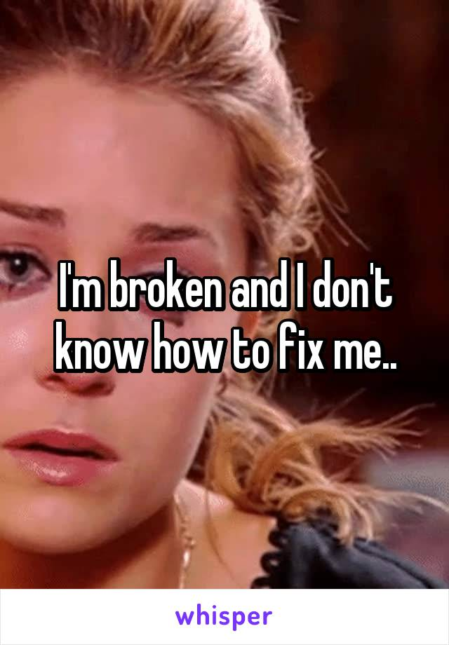 I'm broken and I don't know how to fix me..