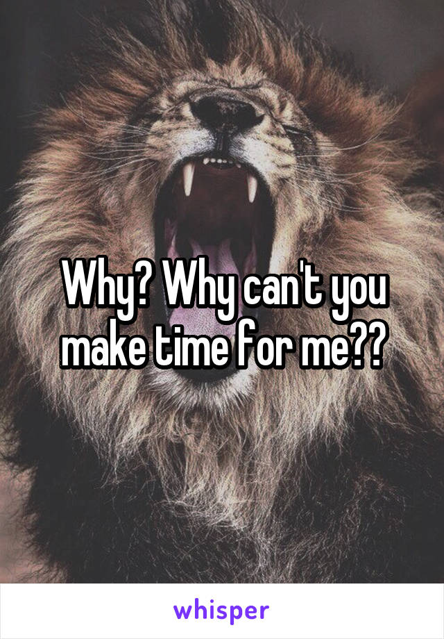 Why? Why can't you make time for me??