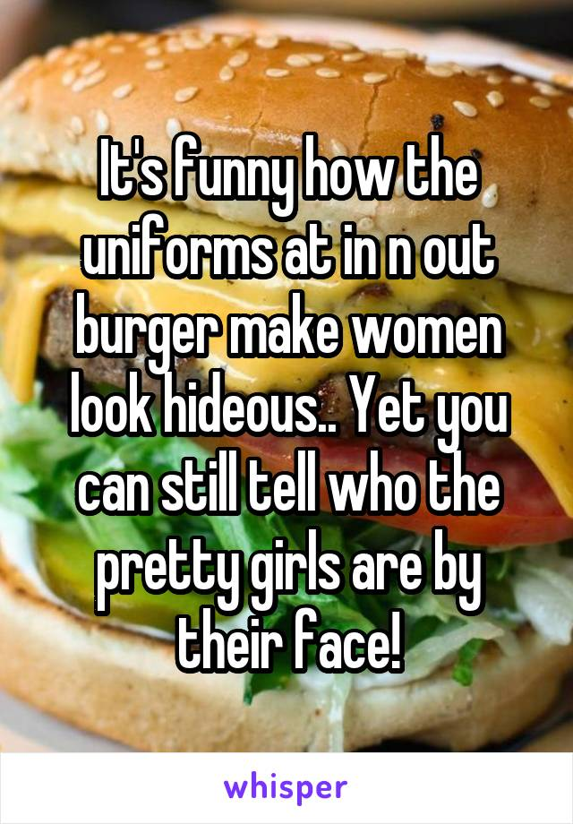 It's funny how the uniforms at in n out burger make women look hideous.. Yet you can still tell who the pretty girls are by their face!