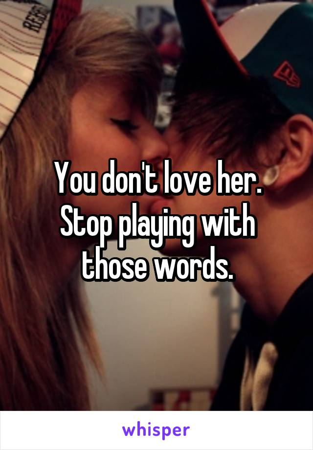 You don't love her. Stop playing with those words.