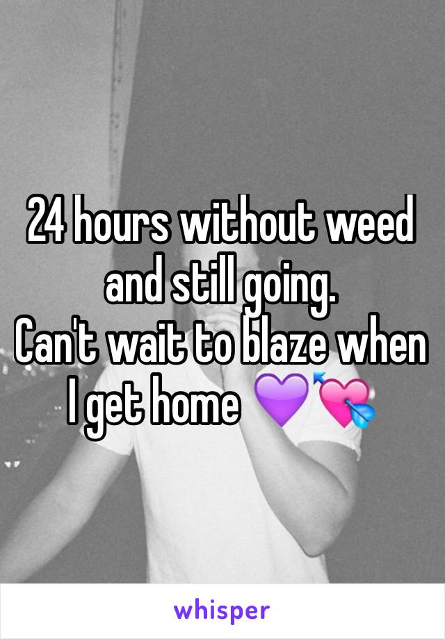 24 hours without weed and still going. Can't wait to blaze when I get home 💜💘