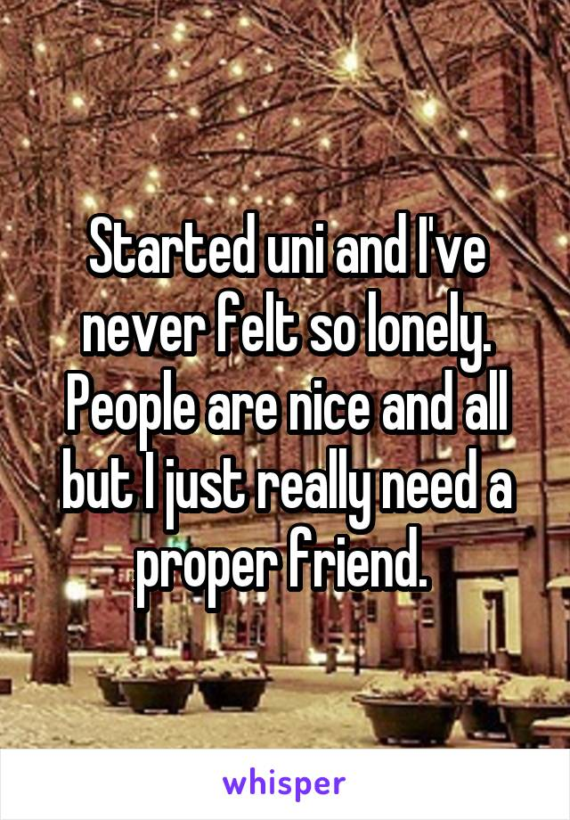 Started uni and I've never felt so lonely. People are nice and all but I just really need a proper friend.