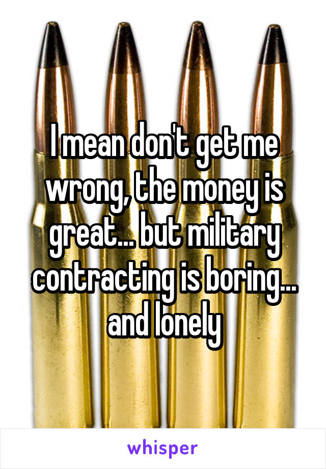 I mean don't get me wrong, the money is great... but military contracting is boring... and lonely