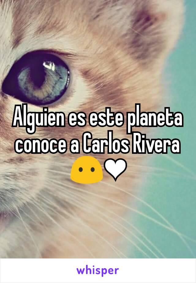 Alguien es este planeta conoce a Carlos Rivera 😶❤