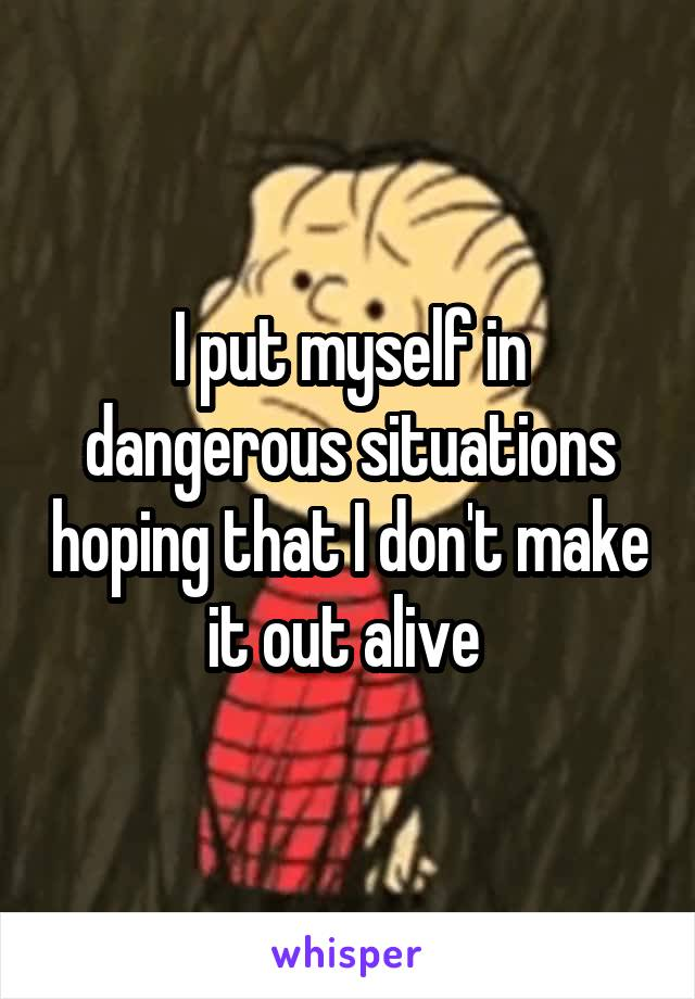I put myself in dangerous situations hoping that I don't make it out alive