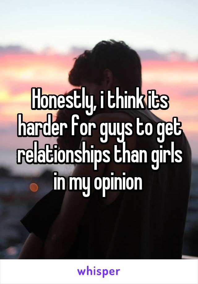 Honestly, i think its harder for guys to get relationships than girls in my opinion