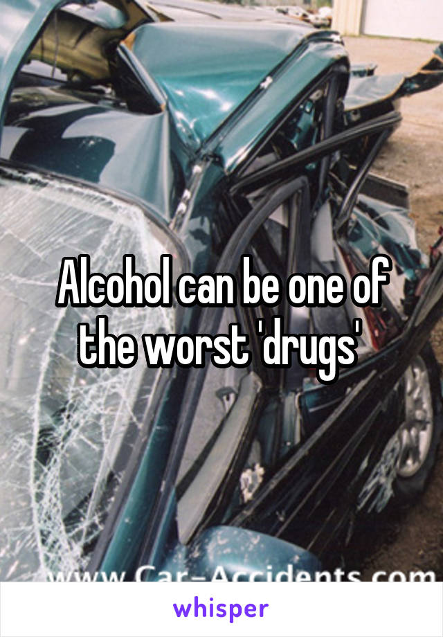 Alcohol can be one of the worst 'drugs'