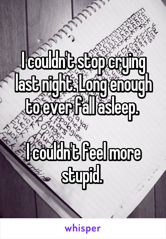 I couldn't stop crying last night. Long enough to ever fall asleep.   I couldn't feel more stupid.