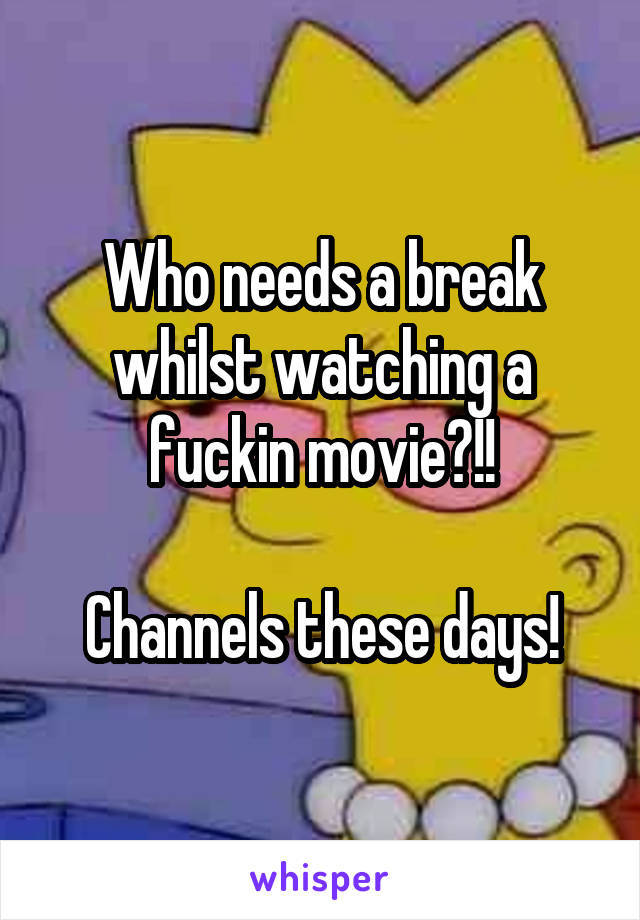 Who needs a break whilst watching a fuckin movie?!!  Channels these days!