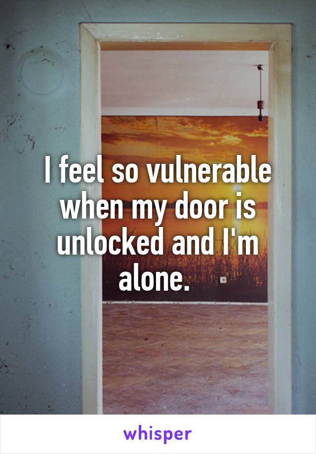 I feel so vulnerable when my door is unlocked and I'm alone.