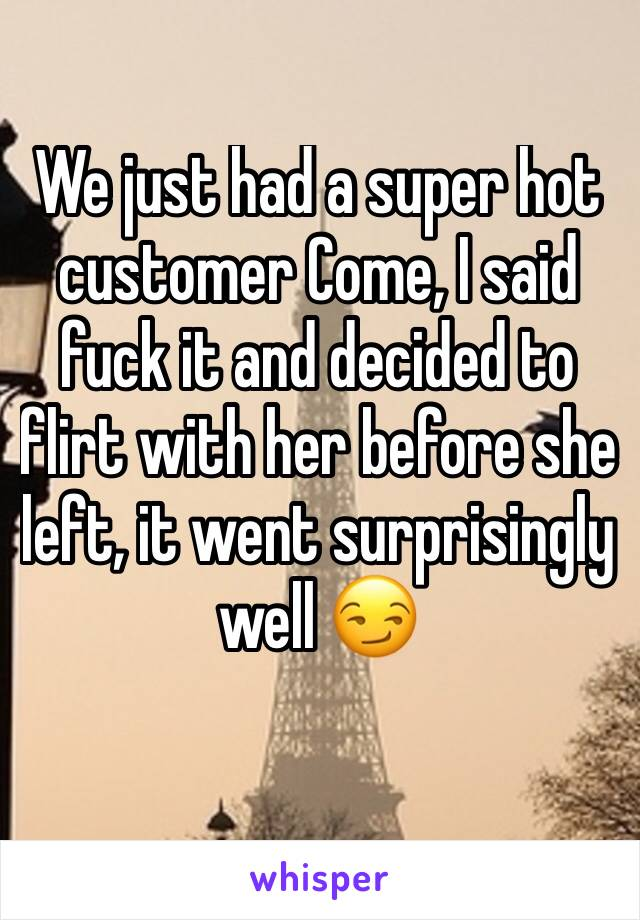 We just had a super hot customer Come, I said fuck it and decided to flirt with her before she left, it went surprisingly well 😏
