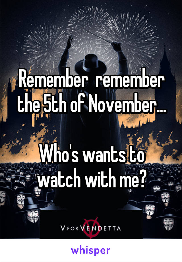 Remember  remember the 5th of November...  Who's wants to watch with me?