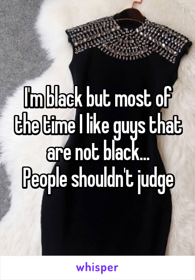 I'm black but most of the time I like guys that are not black... People shouldn't judge