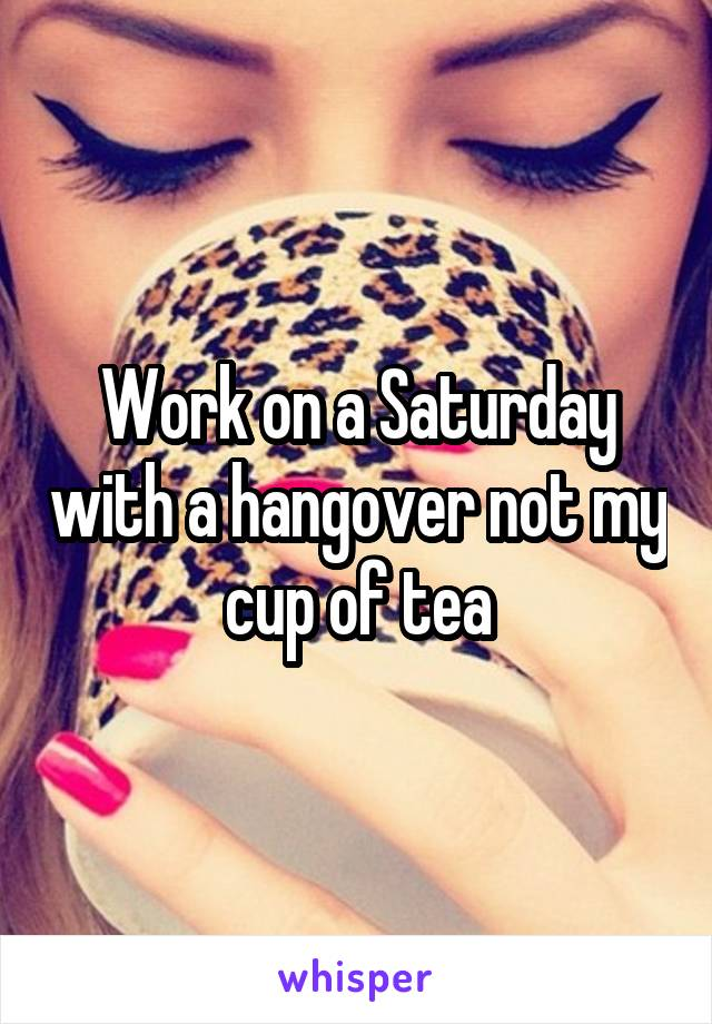 Work on a Saturday with a hangover not my cup of tea