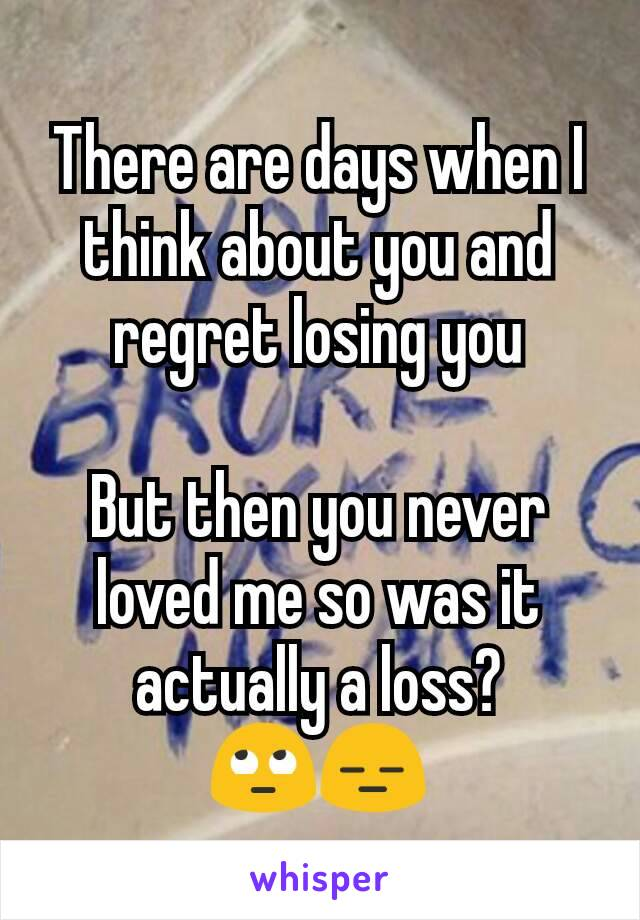 There are days when I think about you and regret losing you  But then you never loved me so was it actually a loss? 🙄😑