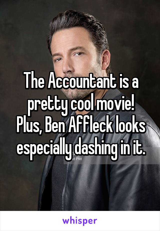 The Accountant is a pretty cool movie! Plus, Ben Affleck looks especially dashing in it.