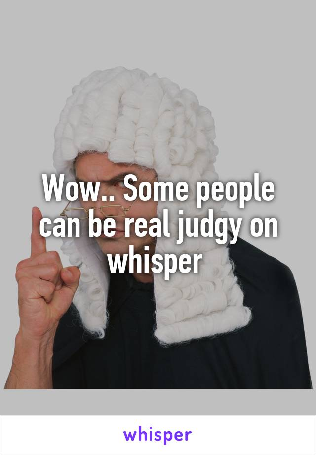 Wow.. Some people can be real judgy on whisper