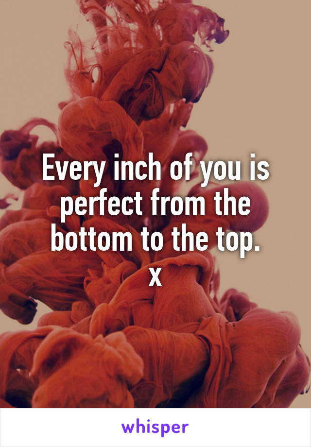 Every inch of you is perfect from the bottom to the top. x