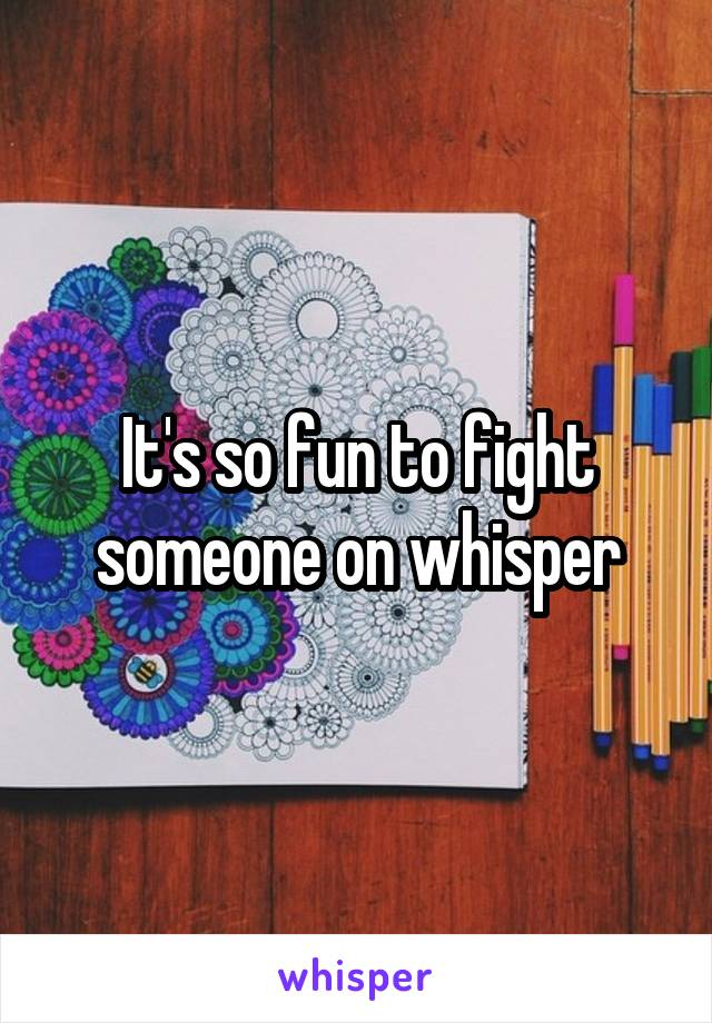 It's so fun to fight someone on whisper
