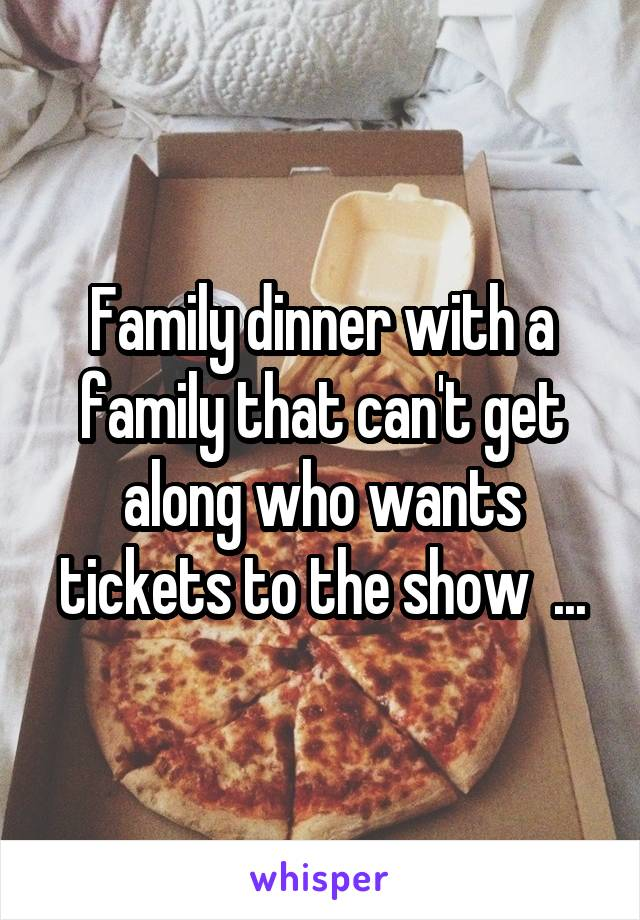 Family dinner with a family that can't get along who wants tickets to the show  ...