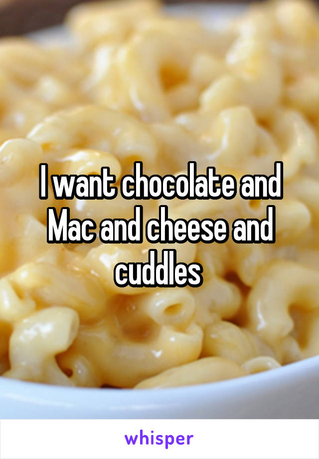 I want chocolate and Mac and cheese and cuddles