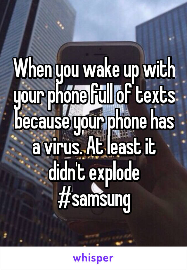 When you wake up with your phone full of texts because your phone has a virus. At least it didn't explode #samsung