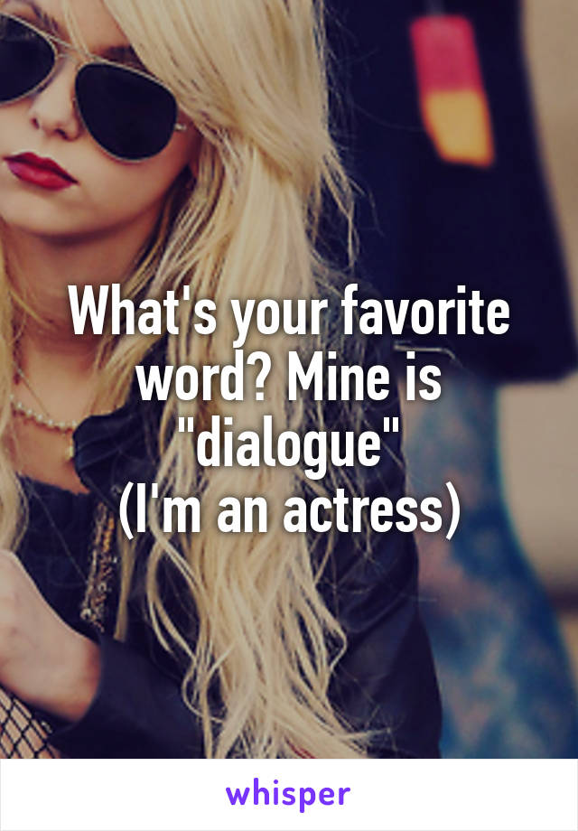 "What's your favorite word? Mine is ""dialogue"" (I'm an actress)"