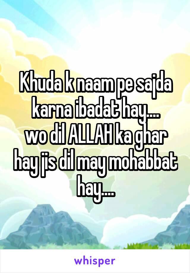 Khuda k naam pe sajda karna ibadat hay.... wo dil ALLAH ka ghar hay jis dil may mohabbat hay....