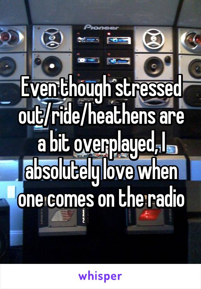 Even though stressed out/ride/heathens are a bit overplayed, I absolutely love when one comes on the radio