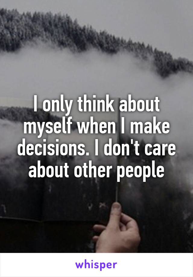 I only think about myself when I make decisions. I don't care about other people