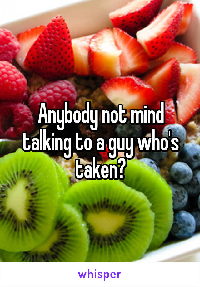 Anybody not mind talking to a guy who's taken?