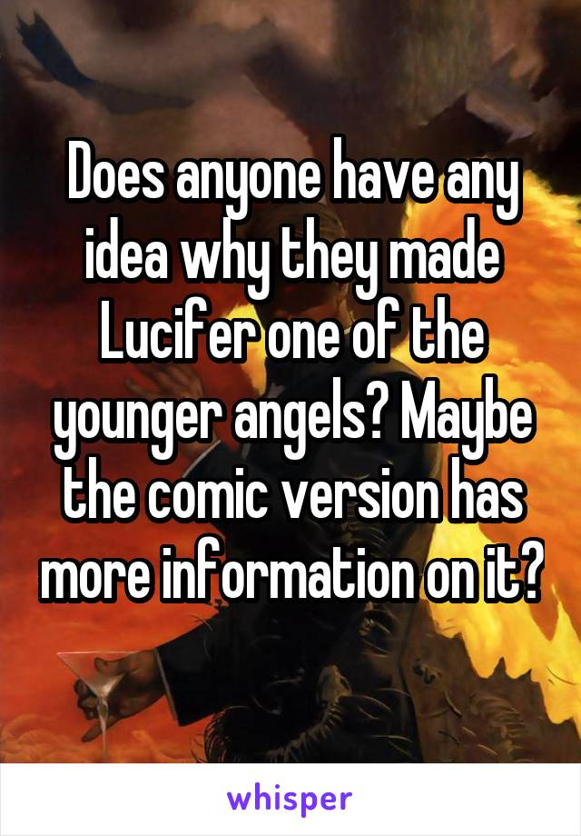 Does anyone have any idea why they made Lucifer one of the younger angels? Maybe the comic version has more information on it?