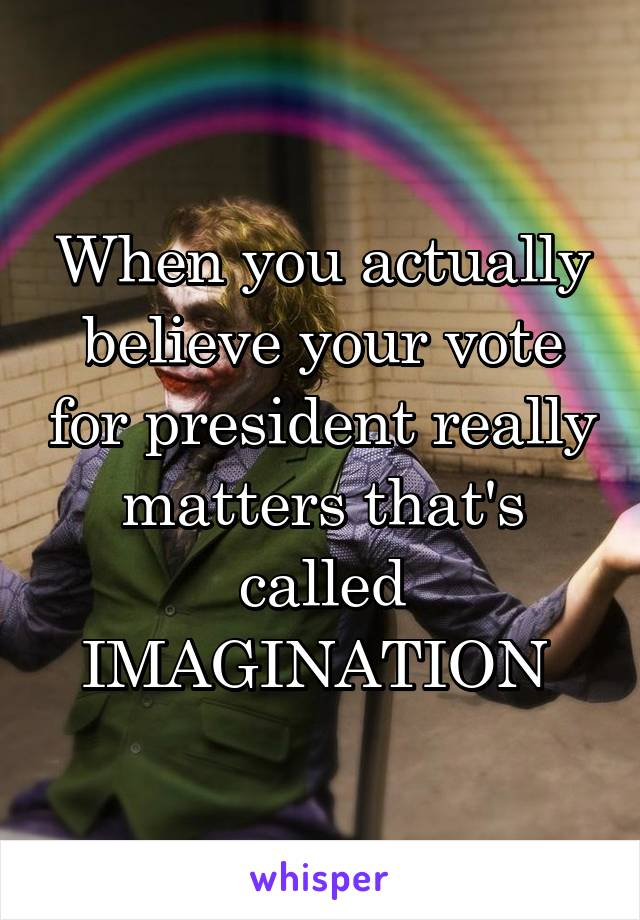 When you actually believe your vote for president really matters that's called IMAGINATION