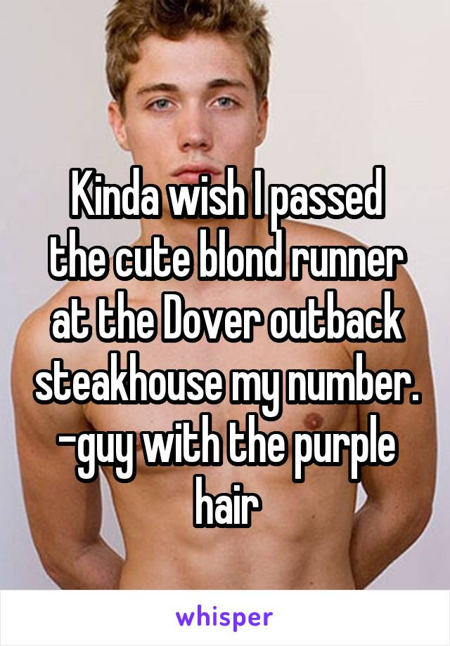 Kinda wish I passed the cute blond runner at the Dover outback steakhouse my number. -guy with the purple hair