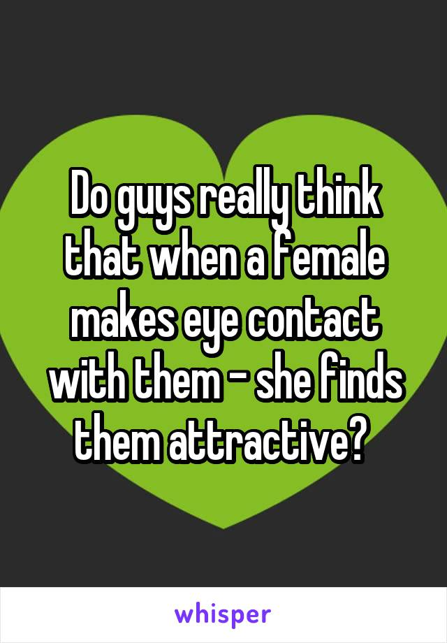 Do guys really think that when a female makes eye contact with them - she finds them attractive?
