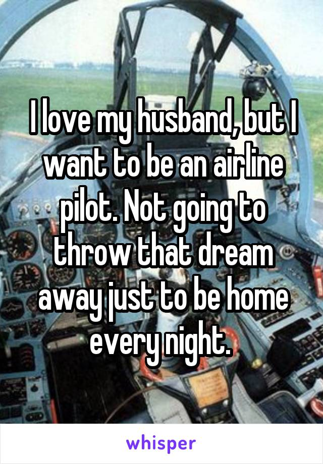 I love my husband, but I want to be an airline pilot. Not going to throw that dream away just to be home every night.