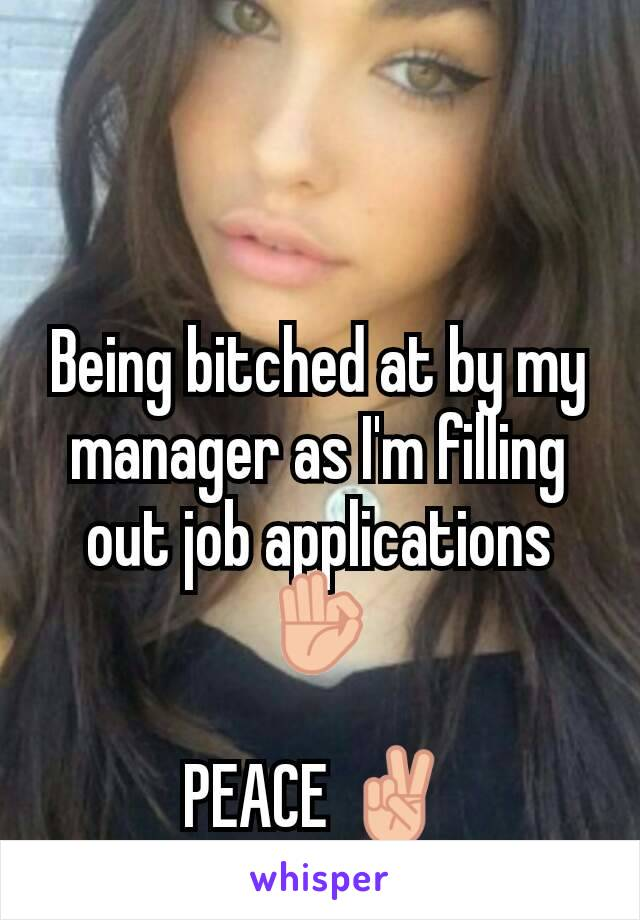 Being bitched at by my manager as I'm filling out job applications 👌  PEACE ✌