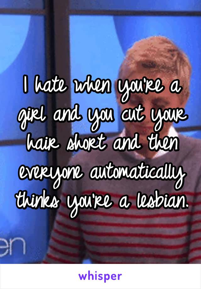 I hate when you're a girl and you cut your hair short and then everyone automatically thinks you're a lesbian.