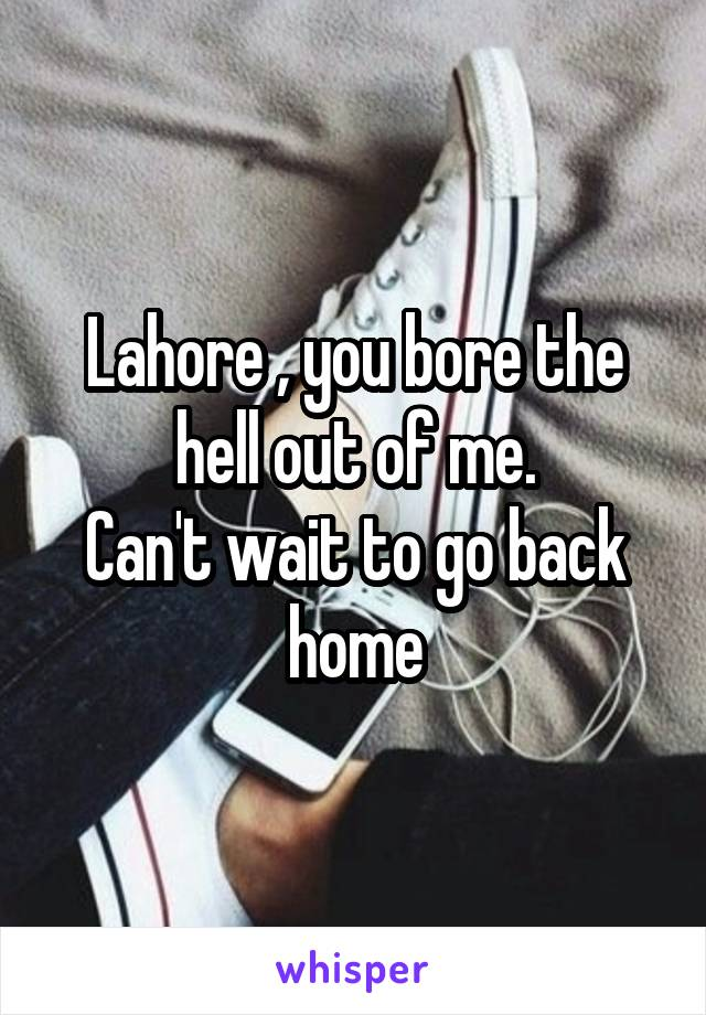 Lahore , you bore the hell out of me. Can't wait to go back home