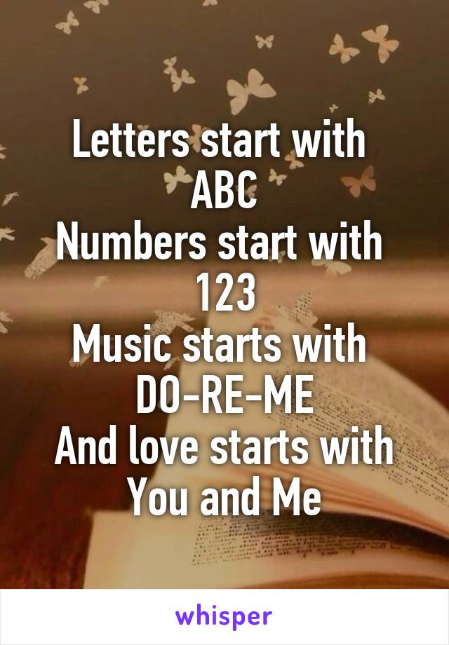 Letters start with  ABC Numbers start with  123 Music starts with  DO-RE-ME And love starts with You and Me