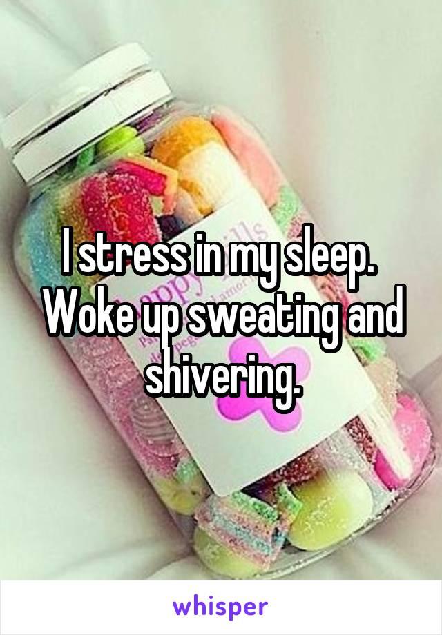 I stress in my sleep.  Woke up sweating and shivering.