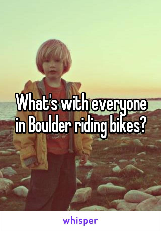 What's with everyone in Boulder riding bikes?