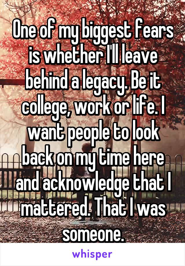 One of my biggest fears is whether I'll leave behind a legacy. Be it college, work or life. I want people to look back on my time here and acknowledge that I mattered. That I was someone.