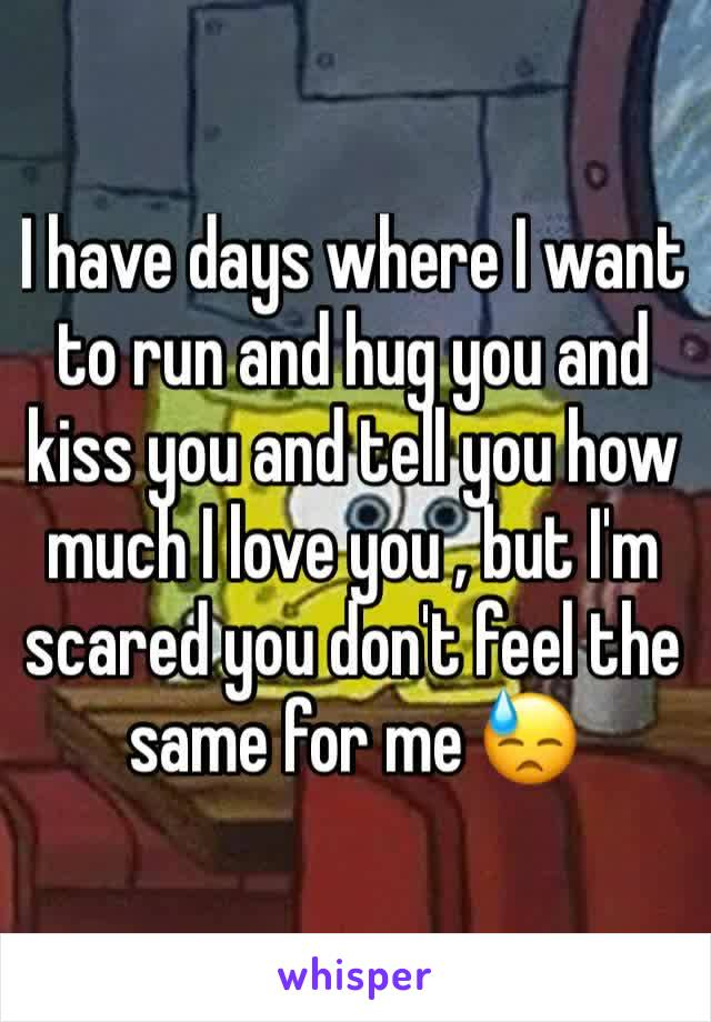 I have days where I want to run and hug you and kiss you and tell you how much I love you , but I'm scared you don't feel the same for me 😓