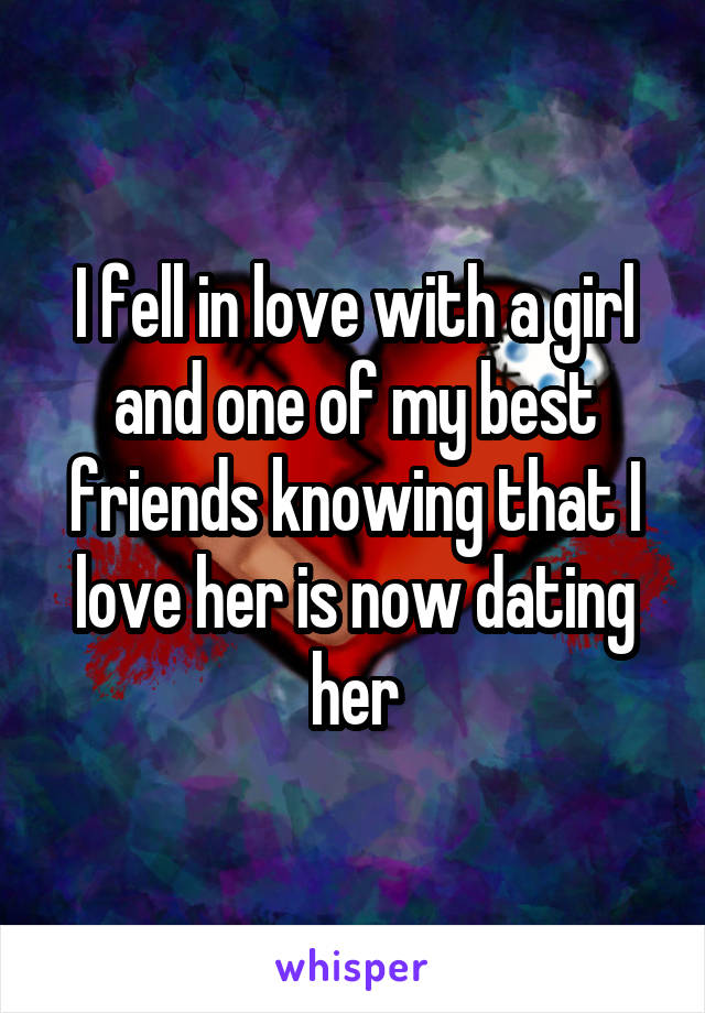 I fell in love with a girl and one of my best friends knowing that I love her is now dating her