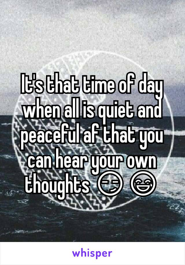 It's that time of day when all is quiet and peaceful af that you can hear your own thoughts 😏😅
